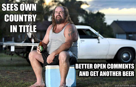 Sees own country in title better open comments and get another beer - Sees own country in title better open comments and get another beer  Aussie bogan