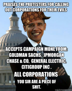 Praises the protesters for calling out corporations for their evils accepts campaign mone from: Goldman Sachs,  JPMorgan Chase & Co,  General Electric, Citigroup Inc . you sir are a piece of shit.   all corporations  Scumbag Obama