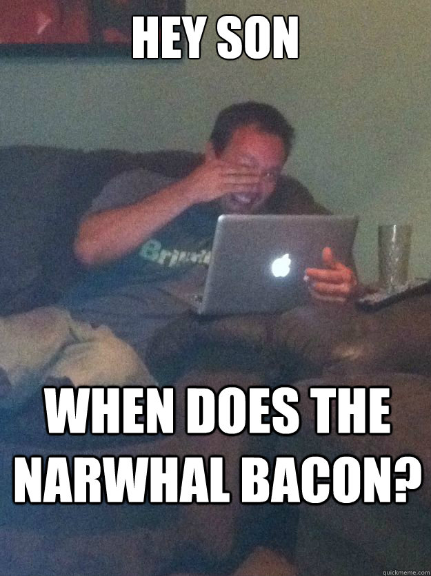 hey son when does the narwhal bacon? - hey son when does the narwhal bacon?  Misc