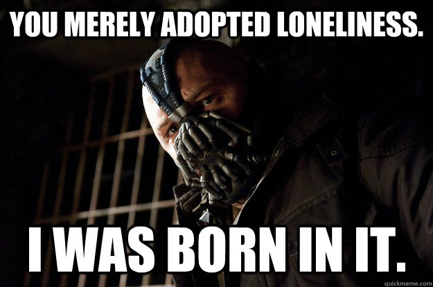 You merely Adopted loneliness. I was born in it. - You merely Adopted loneliness. I was born in it.  Angry Bane