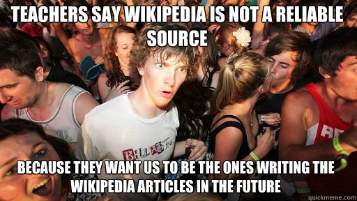 teachers say wikipedia is not a reliable source  because they want us to be the ones writing the wikipedia articles in the future - teachers say wikipedia is not a reliable source  because they want us to be the ones writing the wikipedia articles in the future  Sudden Clarity Clarence