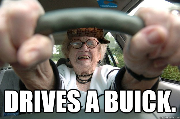 Drives a Buick. - Drives a Buick.  Scumbag Old Lady Driver