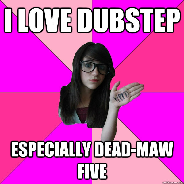 I love dubstep especially dead-maw five