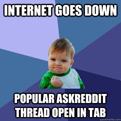 Internet goes down popular askreddit thread open in tab  - Internet goes down popular askreddit thread open in tab   Success Kid