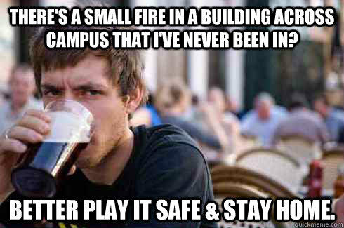 There's a small fire in a building across campus that I've never been in? Better play it safe & stay home. - There's a small fire in a building across campus that I've never been in? Better play it safe & stay home.  Lazy College Senior