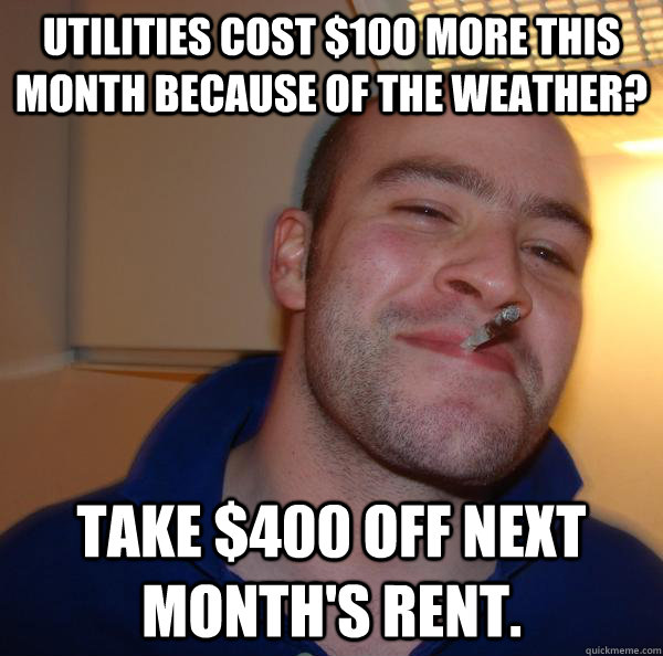 Utilities cost $100 more this month because of the weather? Take $400 off next month's rent. - Utilities cost $100 more this month because of the weather? Take $400 off next month's rent.  Misc