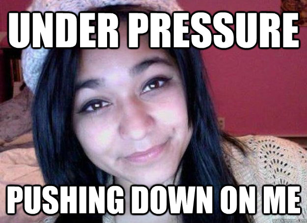 Under pressure Pushing down on me - Under pressure Pushing down on me  Felicia Garcia