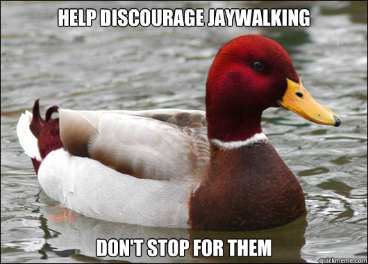 Help discourage jaywalking Don't stop for them - Help discourage jaywalking Don't stop for them  Malicious Advice Mallard