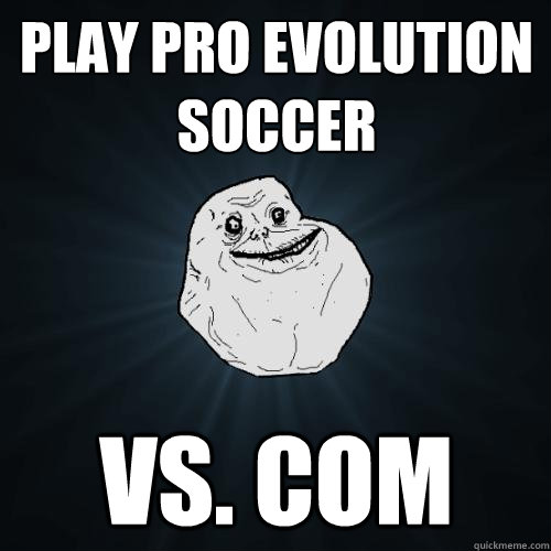 play pro evolution soccer vs. com - play pro evolution soccer vs. com  Forever Alone