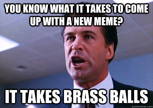 You Know What It Takes To Come Up With A New Meme It Takes Brass