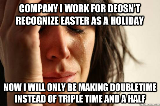 Company I work for deosn't recognize easter as a holiday now i will only be making doubletime instead of triple time and a half - Company I work for deosn't recognize easter as a holiday now i will only be making doubletime instead of triple time and a half  First World Problems