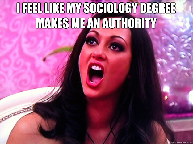 i feel like my sociology degree makes me an authority  - i feel like my sociology degree makes me an authority   Feminist Nazi
