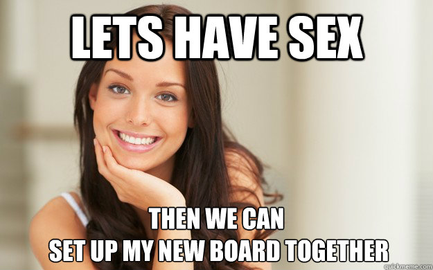 Lets have sex Then we can  set up my new board together - Lets have sex Then we can  set up my new board together  Good Girl Gina