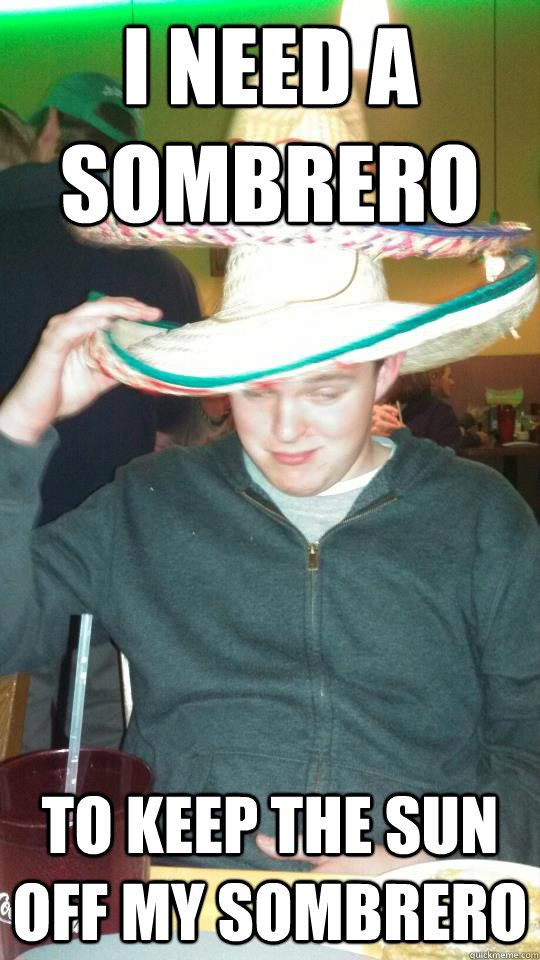 i need a sombrero to keep the sun off my sombrero - i need a sombrero to keep the sun off my sombrero  10 Guy Matheson