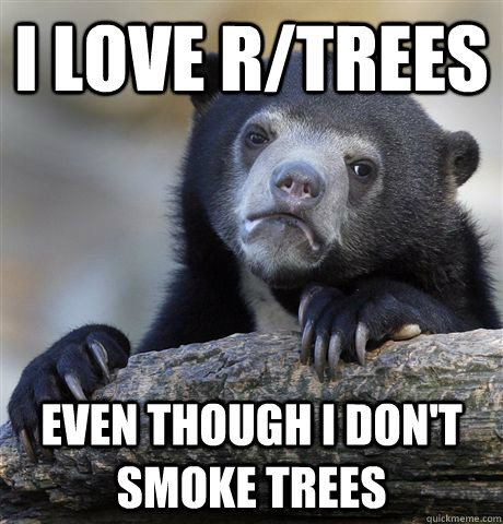 I love r/trees Even though I don't smoke trees - I love r/trees Even though I don't smoke trees  Confession Bear