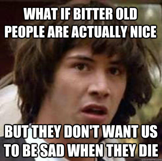 What if bitter old people are actually nice but they don't want us to be sad when they die - What if bitter old people are actually nice but they don't want us to be sad when they die  conspiracy keanu