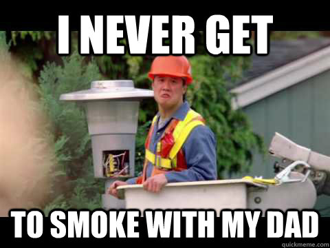 I never get to smoke with my dad