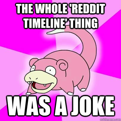 THE WHOLE 'REDDIT TIMELINE' THING WAS A JOKE - THE WHOLE 'REDDIT TIMELINE' THING WAS A JOKE  Slowpoke
