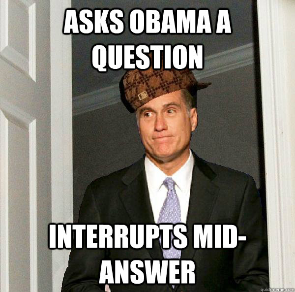 Asks obama a question Interrupts mid-answer  Scumbag Mitt Romney