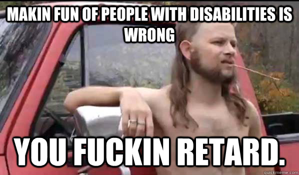 makin fun of people with disabilities is wrong you fuckin retard. - makin fun of people with disabilities is wrong you fuckin retard.  Almost Politically Correct Redneck