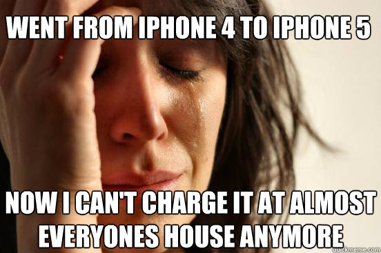 went from iphone 4 to iphone 5 now i can't charge it at almost everyones house anymore - went from iphone 4 to iphone 5 now i can't charge it at almost everyones house anymore  First World Problems