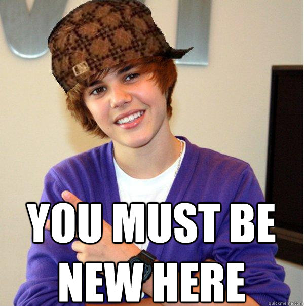 You must be new here -   You must be new here  Scumbag Beiber