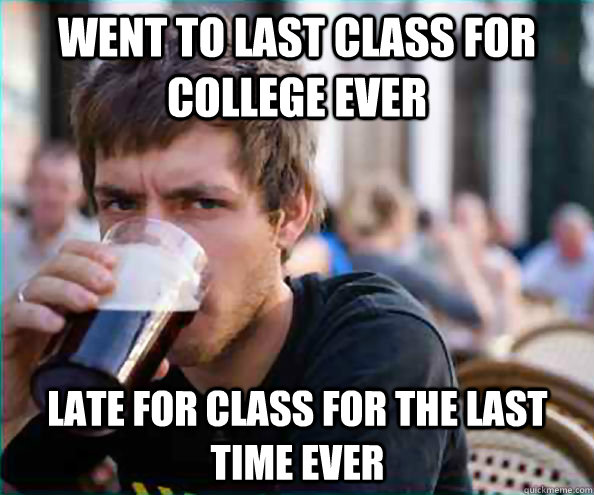 went to last class for college ever late for class for the last time ever - went to last class for college ever late for class for the last time ever  Lazy College Senior
