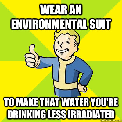 Wear an environmental suit To make that water you're drinking less irradiated  Fallout new vegas