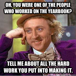 Oh, you were one of the people who worked on the yearbook? Tell me about all the hard work you put into making it.  Condescending Wonka