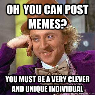 Oh  YOU CAN POST MEMES? yOU MUST BE A VERY CLEVER AND UNIQUE INDIVIDUAL - Oh  YOU CAN POST MEMES? yOU MUST BE A VERY CLEVER AND UNIQUE INDIVIDUAL  Condescending Wonka