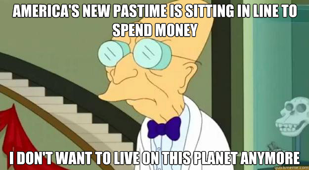 America's new pastime is sitting in line to spend money I don't want to live on this planet anymore