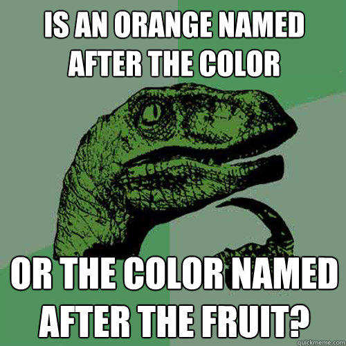 Is an orange named after the color or the color named after the fruit? - Is an orange named after the color or the color named after the fruit?  Philosoraptor