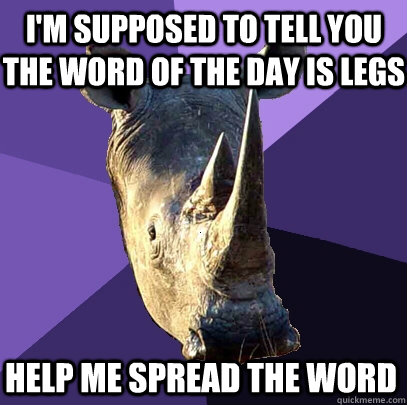 I'm supposed to tell you the word of the day is legs Help me spread the word - I'm supposed to tell you the word of the day is legs Help me spread the word  Sexually Oblivious Rhino