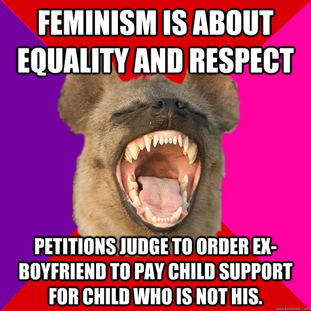 feminism is about equality and respect Petitions judge to order ex-boyfriend to pay child support for child who is not his.