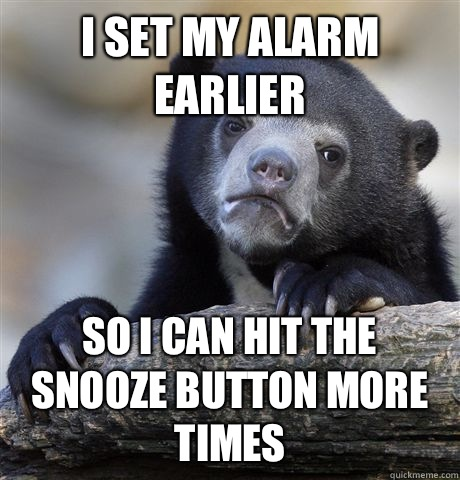 I set my alarm earlier So i can hit the snooze button more times - I set my alarm earlier So i can hit the snooze button more times  Confession Bear