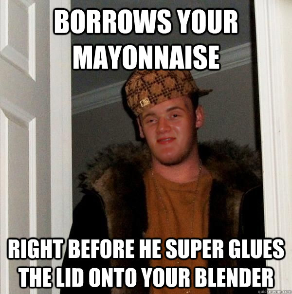Borrows your mayonnaise  right before he super glues the lid onto your blender