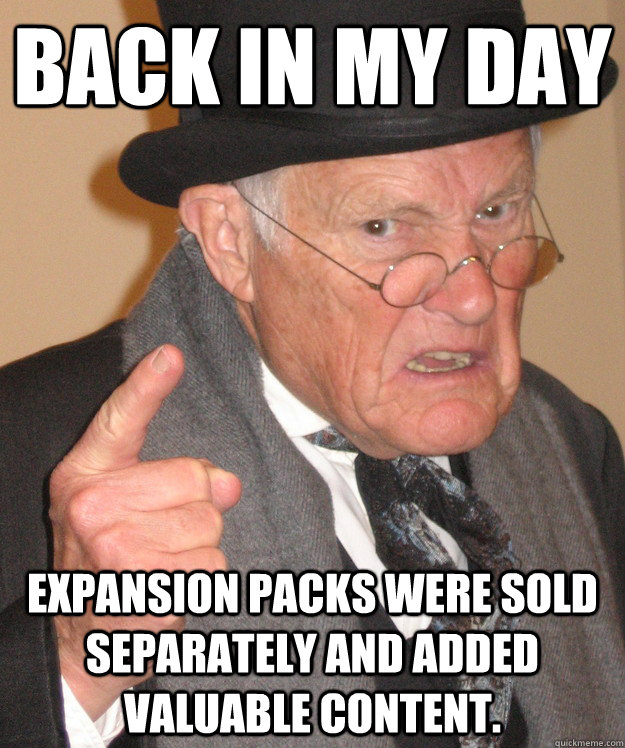 Back in my day Expansion packs were sold separately and added valuable content. - Back in my day Expansion packs were sold separately and added valuable content.  Angry Old Man