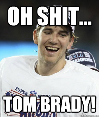 Oh Shit... Tom Brady!  Eli Manning You Mad