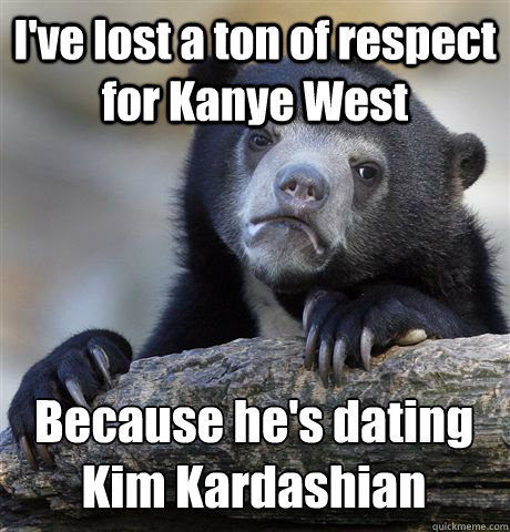 I've lost a ton of respect for Kanye West Because he's dating Kim Kardashian  - I've lost a ton of respect for Kanye West Because he's dating Kim Kardashian   Confession Bear