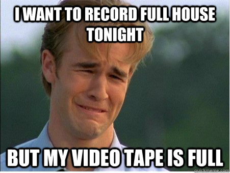 i want to record full house tonight but my video tape is full - i want to record full house tonight but my video tape is full  1990s Problems
