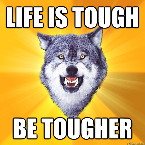 life is tough be tougher - life is tough be tougher  Courage Wolf