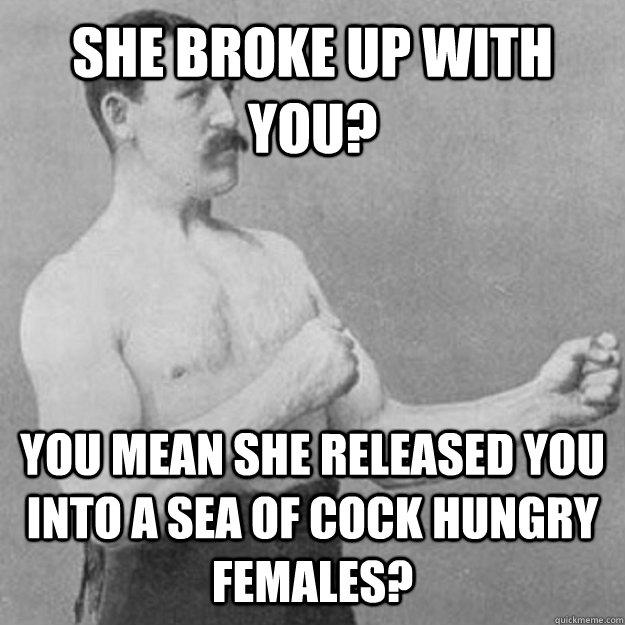 She broke up with you? YOU MEAN she released you into a sea of cock hungry females?