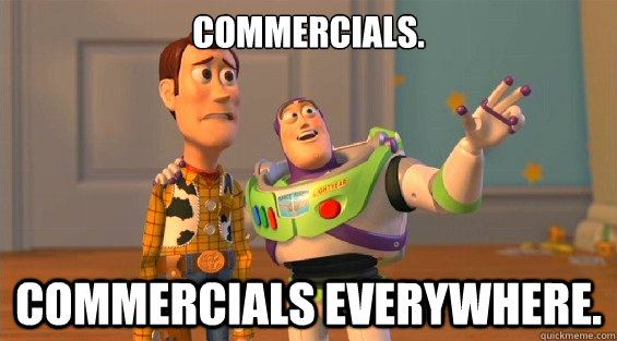 Commercials. Commercials everywhere.