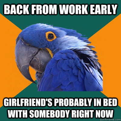 BACK FROM WORK EARLY GIRLFRIEND'S PROBABLY IN BED WITH SOMEBODY RIGHT NOW  - BACK FROM WORK EARLY GIRLFRIEND'S PROBABLY IN BED WITH SOMEBODY RIGHT NOW   Paranoid Parrot