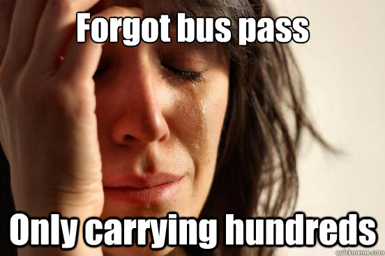Forgot bus pass Only carrying hundreds - Forgot bus pass Only carrying hundreds  First World Problems