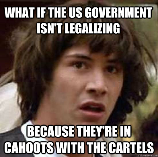 What if the US government isn't legalizing  Because They're in cahoots with the cartels - What if the US government isn't legalizing  Because They're in cahoots with the cartels  conspiracy keanu