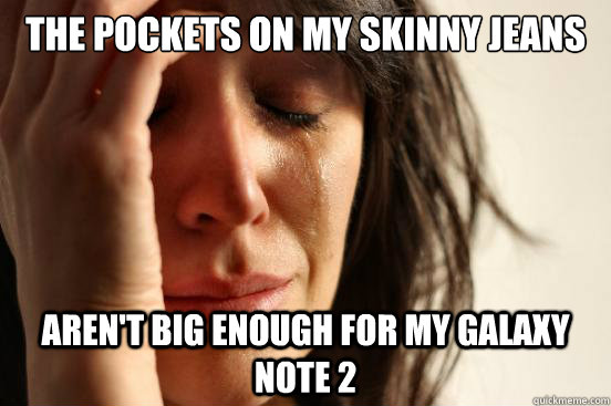 The pockets on my skinny jeans Aren't big enough for my Galaxy Note 2 - The pockets on my skinny jeans Aren't big enough for my Galaxy Note 2  First World Problems