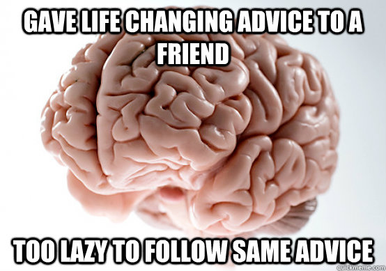 Gave life changing advice to a friend Too lazy to follow same advice