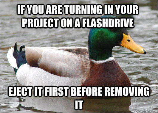 If you are turning in your project on a flashdrive Eject it first before removing it - If you are turning in your project on a flashdrive Eject it first before removing it  Actual Advice Mallard