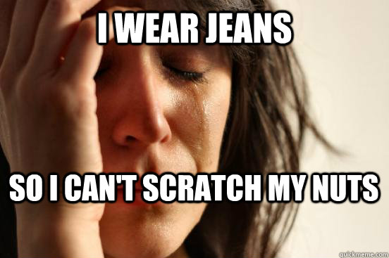 I wear jeans so i can't scratch my nuts